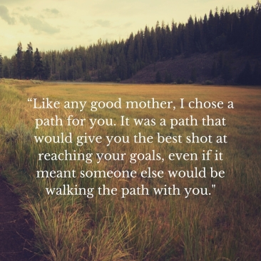 """Like any good mother, I chose a path for you. It was a path that would give you the best shot at reaching your%"